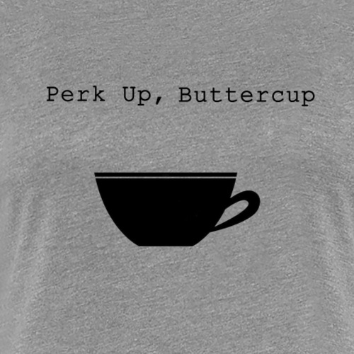Perk Up, Buttercup - Women's Premium T-Shirt
