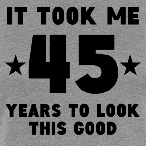 It Took Me 45 Years To Look This Good - Women's Premium T-Shirt