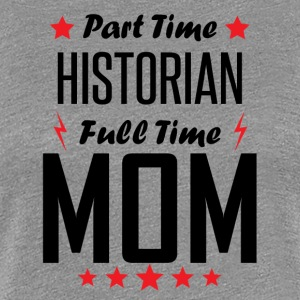 Part Time Historian Full Time Mom - Women's Premium T-Shirt