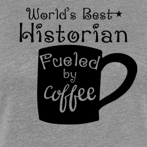 World's Best Historian Fueled By Coffee - Women's Premium T-Shirt