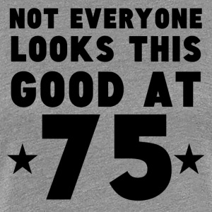 Not Everyone Looks This Good At 75 - Women's Premium T-Shirt