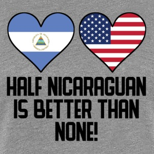 Half Nicaraguan Is Better Than None - Women's Premium T-Shirt