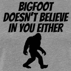 Bigfoot Doesn't Believe In You Either - Women's Premium T-Shirt