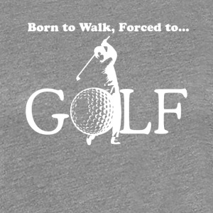 Born to walk, Forced to Golf - Women's Premium T-Shirt