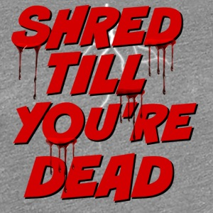 Shred Till You're Dead - Women's Premium T-Shirt