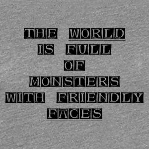 THE-WORLD-IS-FULL-OF-MONSTERS-WITH-FRIENDLY-FACES - Women's Premium T-Shirt