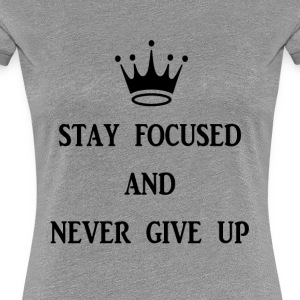 stay focused and never give up - Women's Premium T-Shirt
