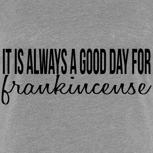 It is always a good day for frankincense. - Women's Premium T-Shirt