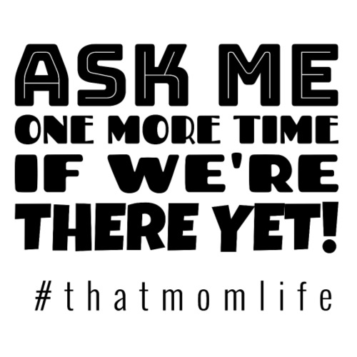Ask me one more time if we're there yet! - Women's Premium T-Shirt