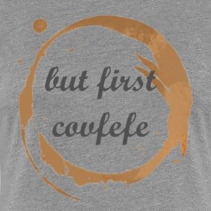 But First Covfefe - Women's Premium T-Shirt