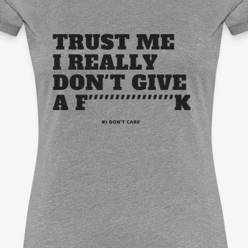 TRUST ME I REALLY DON'T GIVE A F K 2 - Women's Premium T-Shirt