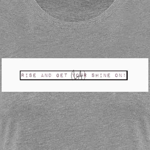 Rise and get your shine on. - Women's Premium T-Shirt