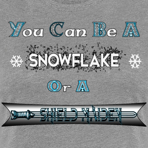You Can Be a Snowflake for a Shield Maiden - Women's Premium T-Shirt