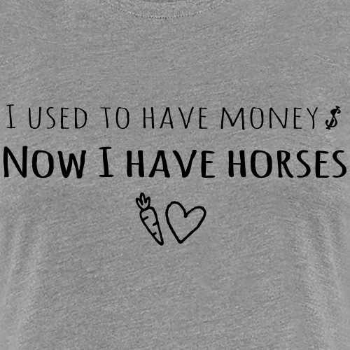 I used to have money, now I have horses - Women's Premium T-Shirt