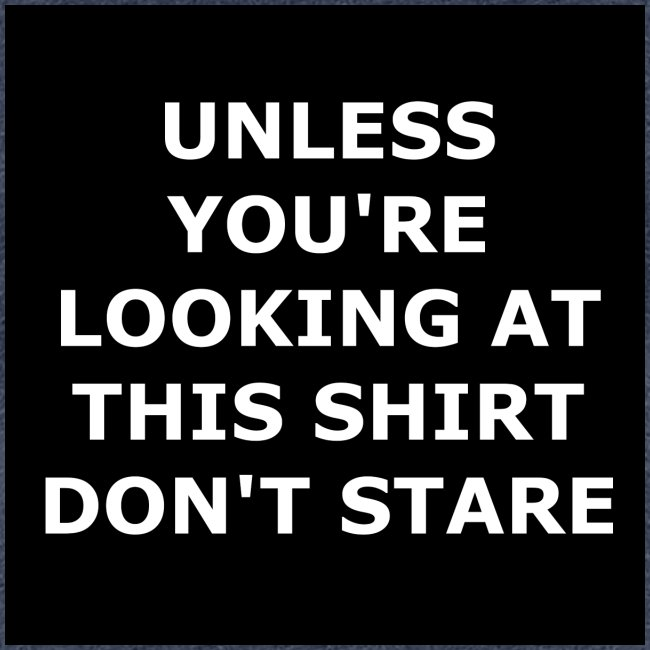UNLESS YOU'RE LOOKING AT THIS SHIRT, DON'T STARE