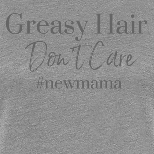Greasy Hair Don't Care - Women's Premium T-Shirt