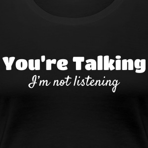 You're talking and I'm not listening - Women's Premium T-Shirt