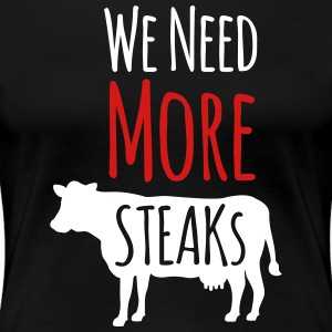 we need more steaks - Women's Premium T-Shirt