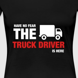 Have No Fear The Truck Driver Is Here - Women's Premium T-Shirt
