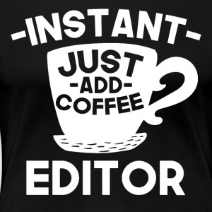 Instant Editor Just Add Coffee - Women's Premium T-Shirt