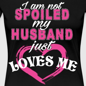 I Am Not Spoiled My Husband Just Loves Me T Shirt - Women's Premium T-Shirt
