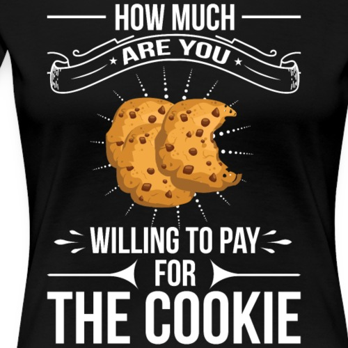 How Much are you Willing to Pay for the Cookie - Women's Premium T-Shirt