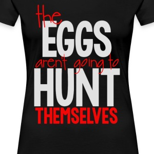 The eggs aren t going to hunt themselves - Women's Premium T-Shirt