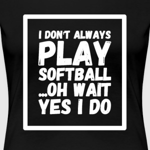 I don't always play softball oh wait yes i do - Women's Premium T-Shirt