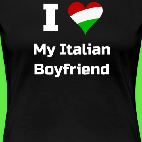I Love My Italian Boyfriend - Gifts For Italians - Women's Premium T-Shirt