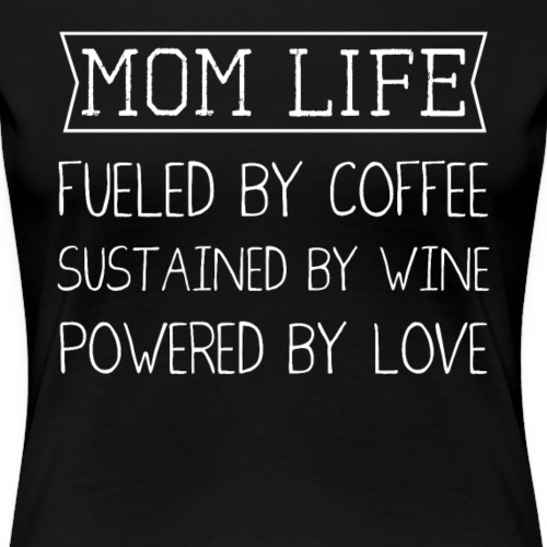 Mom Life Fuelled By Coffee Sustained by Wine - Women's Premium T-Shirt