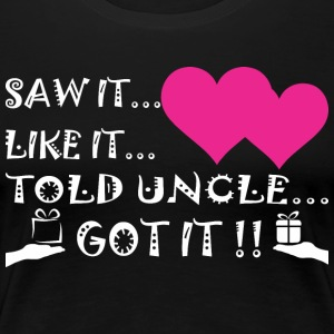 Saw It Liked It Told Uncle Got It - Women's Premium T-Shirt