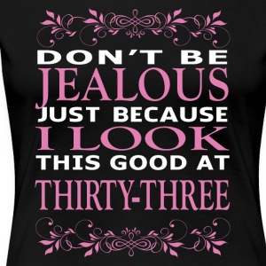 Dont be Jealous I look this good at thirty three - Women's Premium T-Shirt