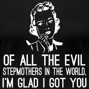 Of All The Evil Stepmothers In The World I Got You - Women's Premium T-Shirt