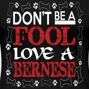 Dont Be A Fool Love A Bernese - Women's Premium T-Shirt