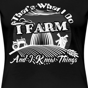 I Farm and I Know Things Shirt - Women's Premium T-Shirt