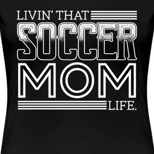 Living That SOCCER Mom Life - Women's Premium T-Shirt
