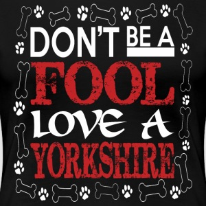 Dont Be A Fool Love A Yorkshire - Women's Premium T-Shirt