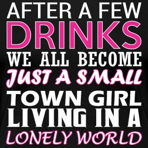 After Few Drinks Well Become Just Small Town Girl - Women's Premium T-Shirt