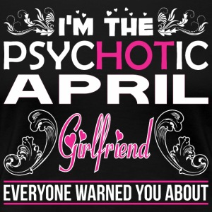 Im Psychotic April Girlfriend Everyone Warned - Women's Premium T-Shirt