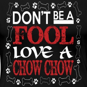 Dont Be A Fool Love A Chow Chow - Women's Premium T-Shirt