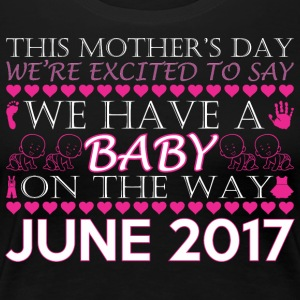 This Mothers Day We Have A Baby On Way June 2017 - Women's Premium T-Shirt
