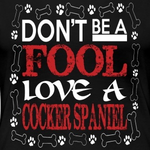 Dont Be A Fool Love A Cocker Spaniel - Women's Premium T-Shirt