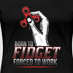 Born to Fidget Forced to Work - Women's Premium T-Shirt