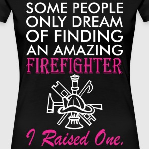 Some People Dream Amazing Firefighter I Raised One - Women's Premium T-Shirt