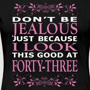 Don't be jealous I look this good at forty three - Women's Premium T-Shirt