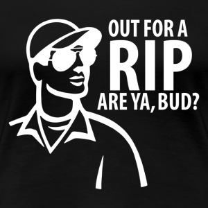 Out For A Rip Are Ya Bud - Women's Premium T-Shirt