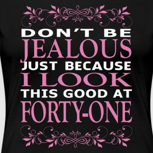 Dont be Jealous I look this good at forty one - Women's Premium T-Shirt