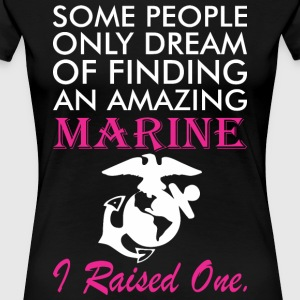 Some People Dream Amazing Marine I Raised One - Women's Premium T-Shirt