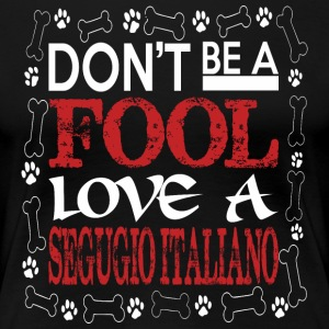 Dont Be A Fool Love A Segugio Italiano - Women's Premium T-Shirt