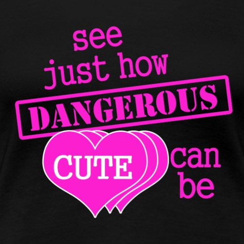 See Just How Dangerous Cute Can Be - Women's Premium T-Shirt